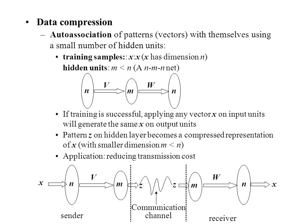 Data compression Autoassociation of patterns (vectors) with themselves using a small number of hidden units: