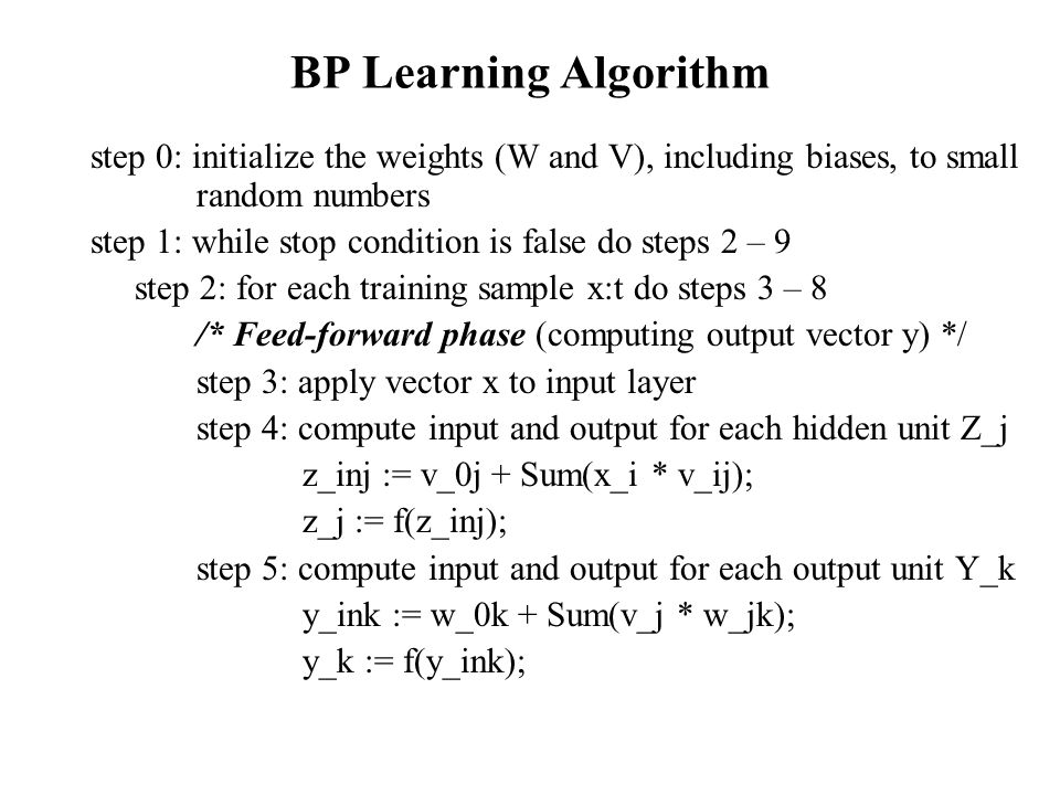 BP Learning Algorithm step 0: initialize the weights (W and V), including biases, to small random numbers.