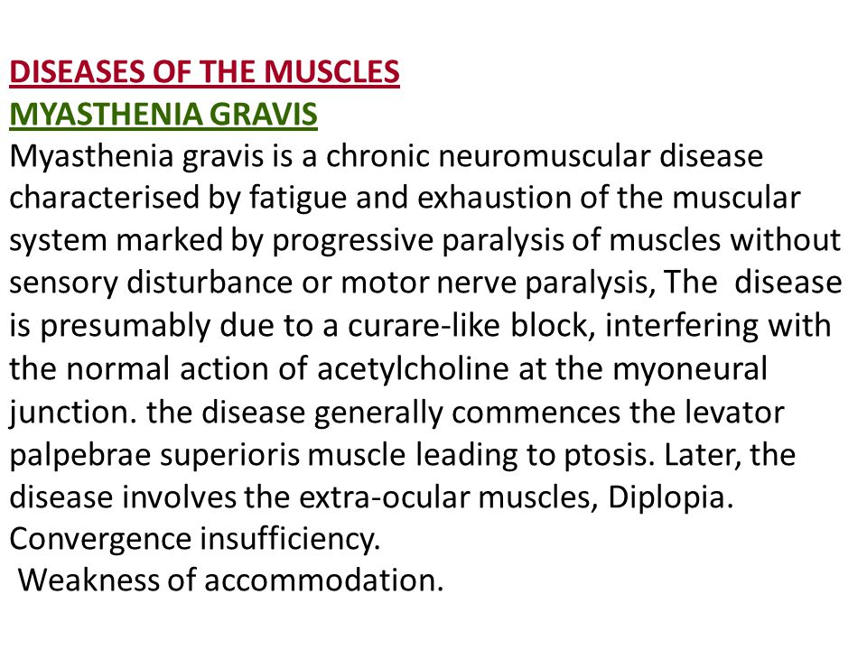 DISEASES OF THE MUSCLES MYASTHENIA GRAVIS Myasthenia gravis is a chronic neuromuscular disease characterised by fatigue and exhaustion of the muscular system marked by progressive paralysis of muscles without sensory disturbance or motor nerve paralysis, The disease is presumably due to a curare-like block, interfering with the normal action of acetylcholine at the myoneural junction.