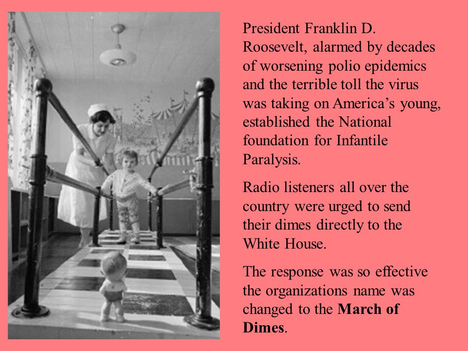 President Franklin D. Roosevelt, alarmed by decades of worsening polio epidemics and the terrible toll the virus was taking on America's young, established the National foundation for Infantile Paralysis.