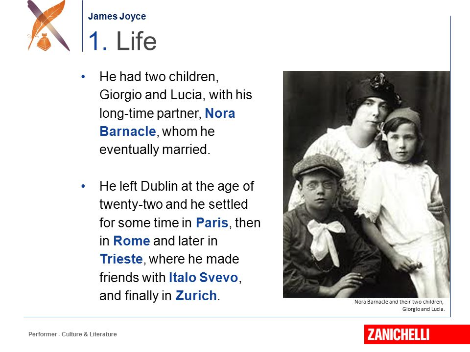 James Joyce 1. Life. He had two children, Giorgio and Lucia, with his long-time partner, Nora Barnacle, whom he eventually married.