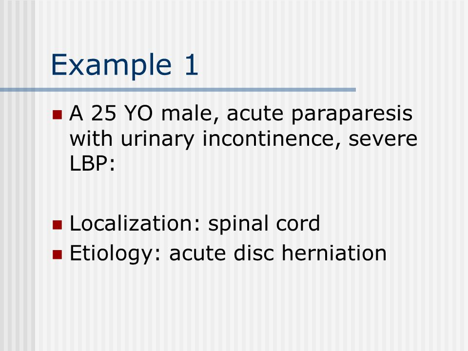 Example 1 A 25 YO male, acute paraparesis with urinary incontinence, severe LBP: Localization: spinal cord.