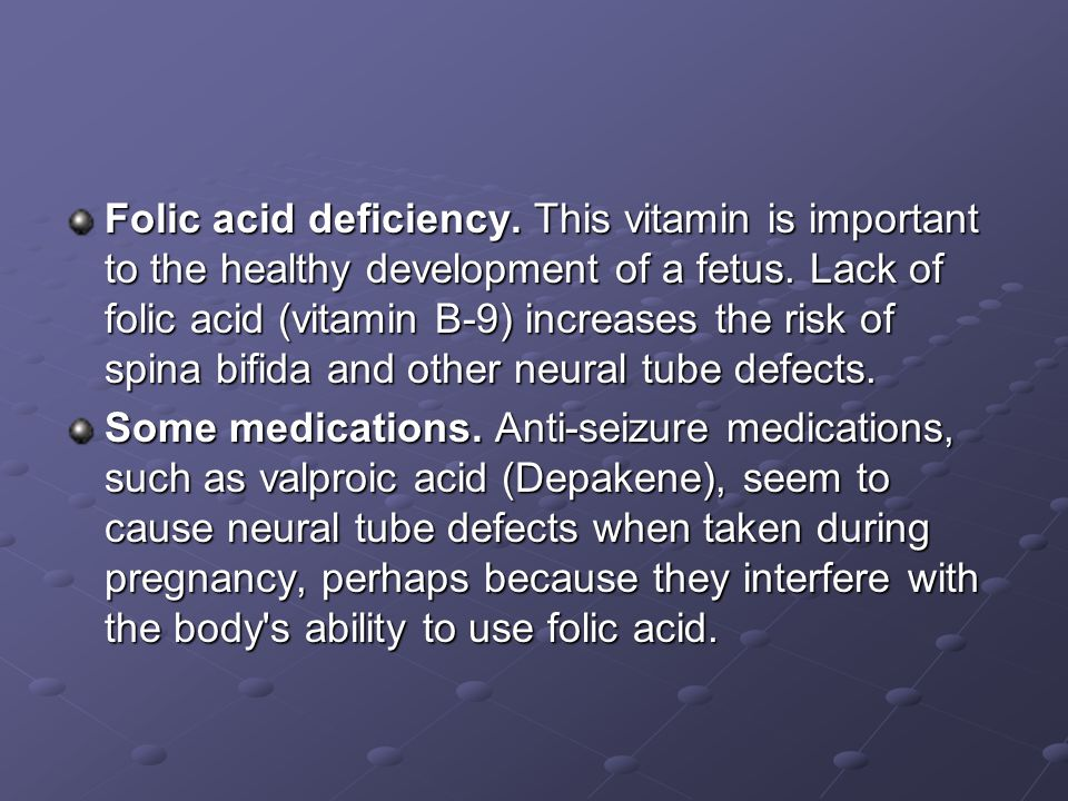 Folic acid deficiency. This vitamin is important to the healthy development of a fetus. Lack of folic acid (vitamin B-9) increases the risk of spina bifida and other neural tube defects.