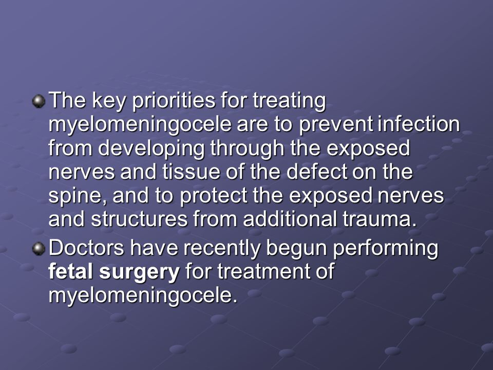 The key priorities for treating myelomeningocele are to prevent infection from developing through the exposed nerves and tissue of the defect on the spine, and to protect the exposed nerves and structures from additional trauma.