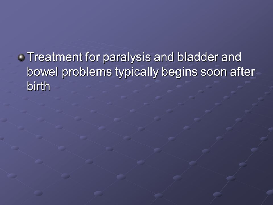Treatment for paralysis and bladder and bowel problems typically begins soon after birth