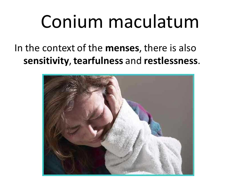 Conium maculatum In the context of the menses, there is also sensitivity, tearfulness and restlessness.