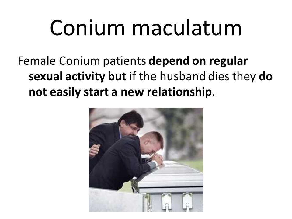 Conium maculatum Female Conium patients depend on regular sexual activity but if the husband dies they do not easily start a new relationship.
