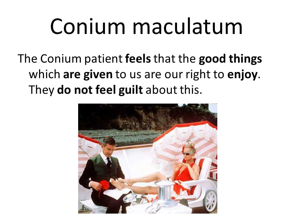 Conium maculatum The Conium patient feels that the good things which are given to us are our right to enjoy.