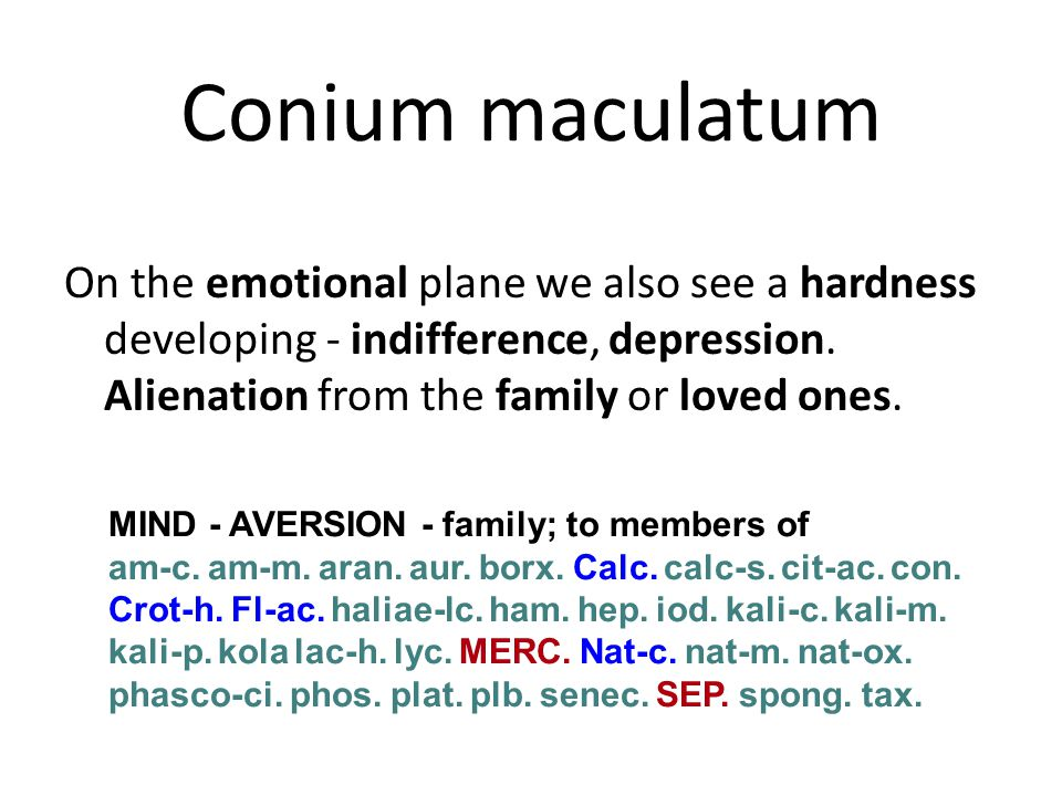 Conium maculatum On the emotional plane we also see a hardness developing - indifference, depression. Alienation from the family or loved ones.