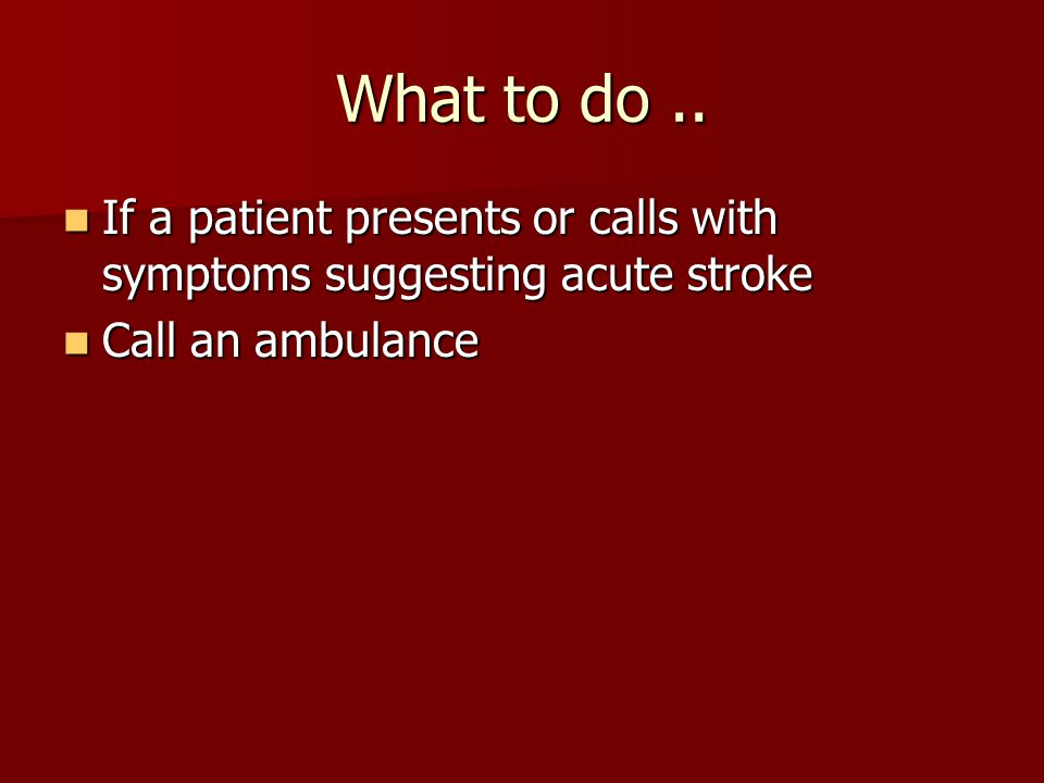 What to do .. If a patient presents or calls with symptoms suggesting acute stroke.