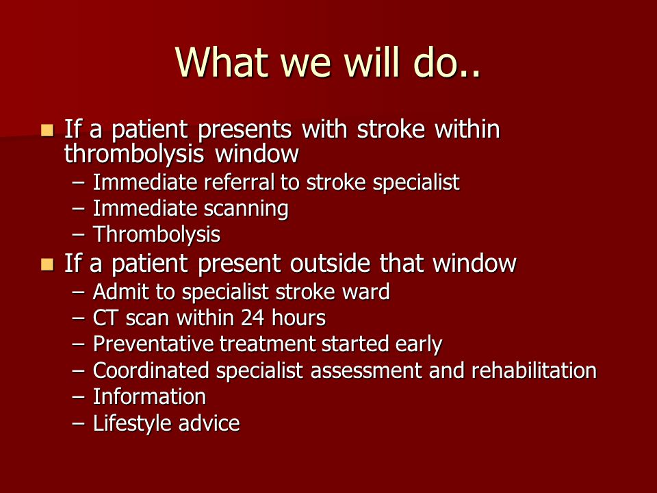 What we will do.. If a patient presents with stroke within thrombolysis window. Immediate referral to stroke specialist.
