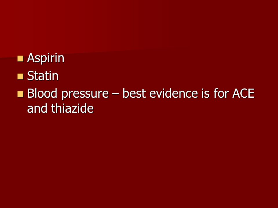 Aspirin Statin Blood pressure – best evidence is for ACE and thiazide