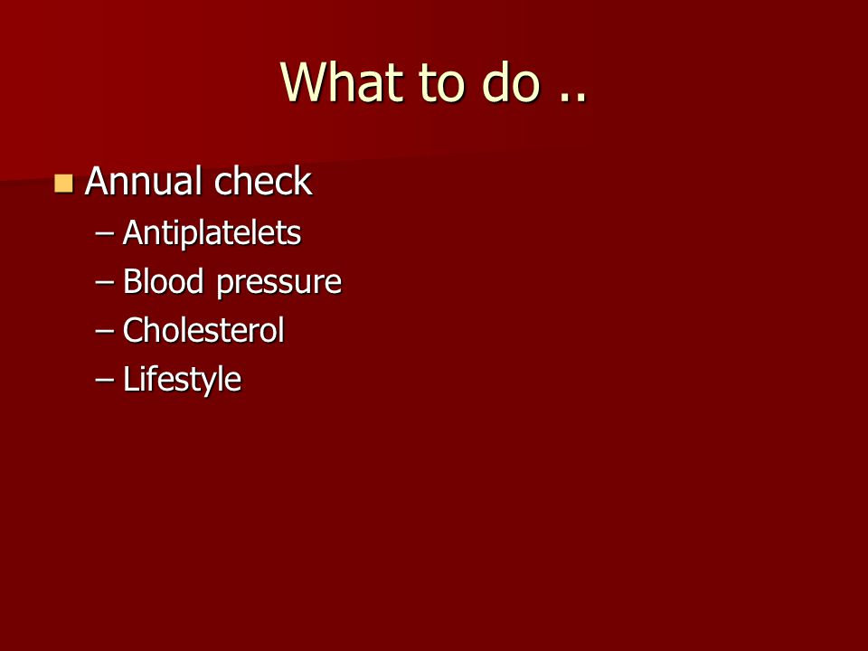 What to do .. Annual check Antiplatelets Blood pressure Cholesterol