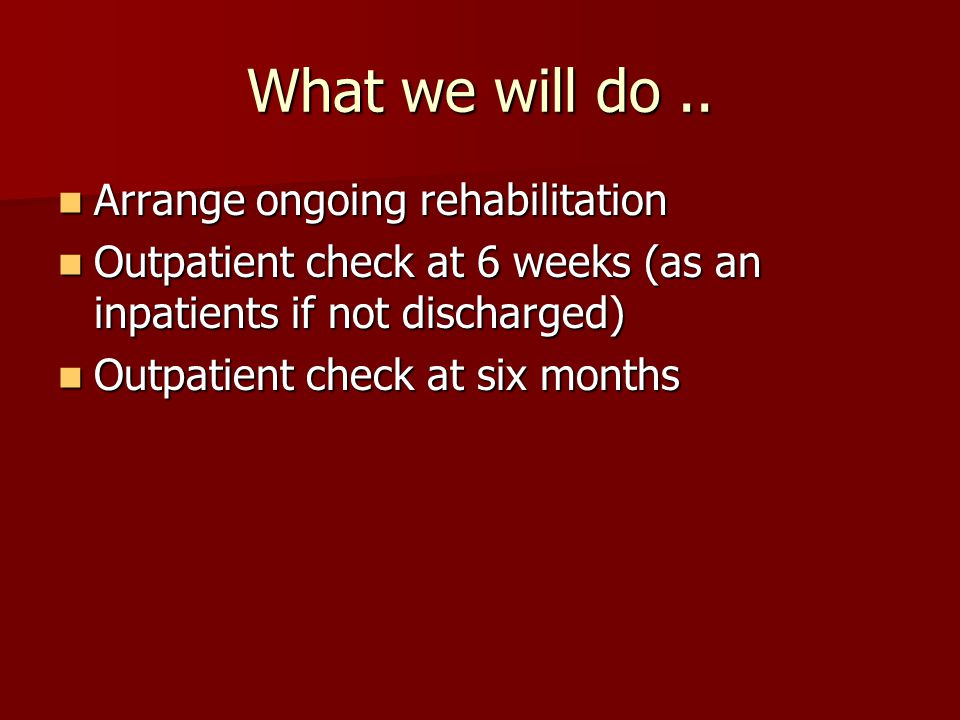 What we will do .. Arrange ongoing rehabilitation