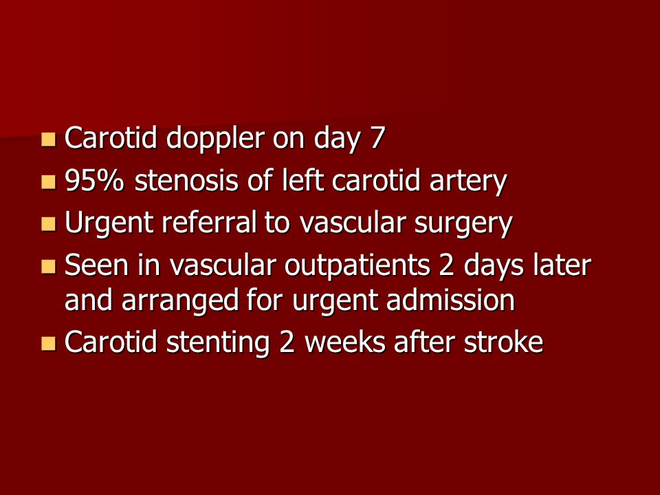 Carotid doppler on day 7 95% stenosis of left carotid artery. Urgent referral to vascular surgery.