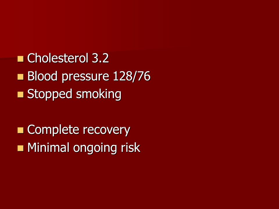 Cholesterol 3.2 Blood pressure 128/76 Stopped smoking Complete recovery Minimal ongoing risk