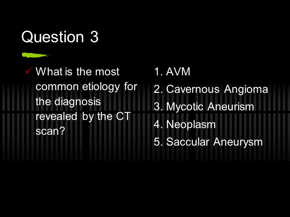 Question 3 What is the most common etiology for the diagnosis revealed by the CT scan 1. AVM. 2. Cavernous Angioma.