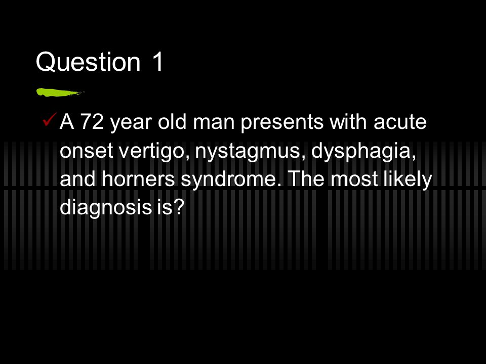 Question 1 A 72 year old man presents with acute onset vertigo, nystagmus, dysphagia, and horners syndrome.