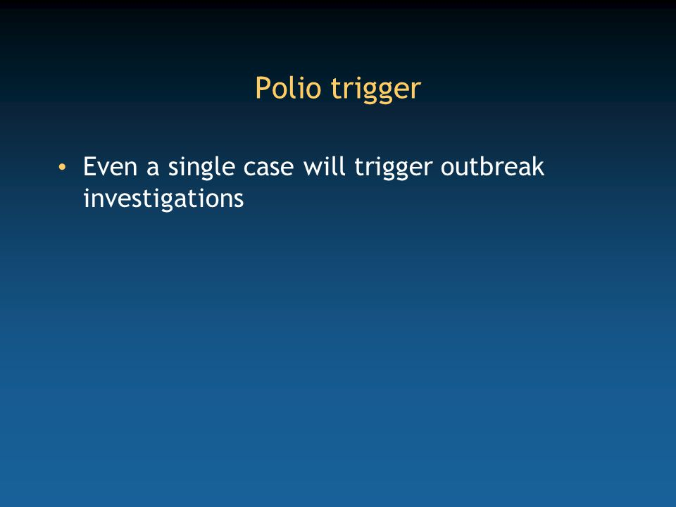 Polio trigger Even a single case will trigger outbreak investigations