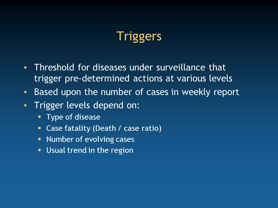 Triggers Threshold for diseases under surveillance that trigger pre-determined actions at various levels.