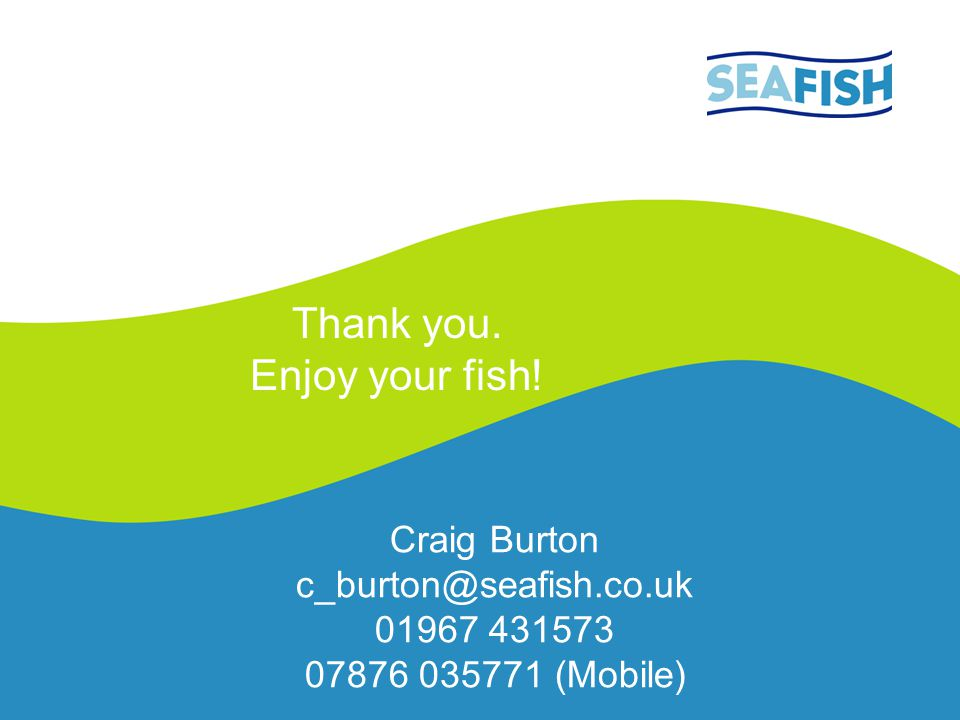 Craig Burton c_burton@seafish.co.uk 01967 431573 07876 035771 (Mobile)