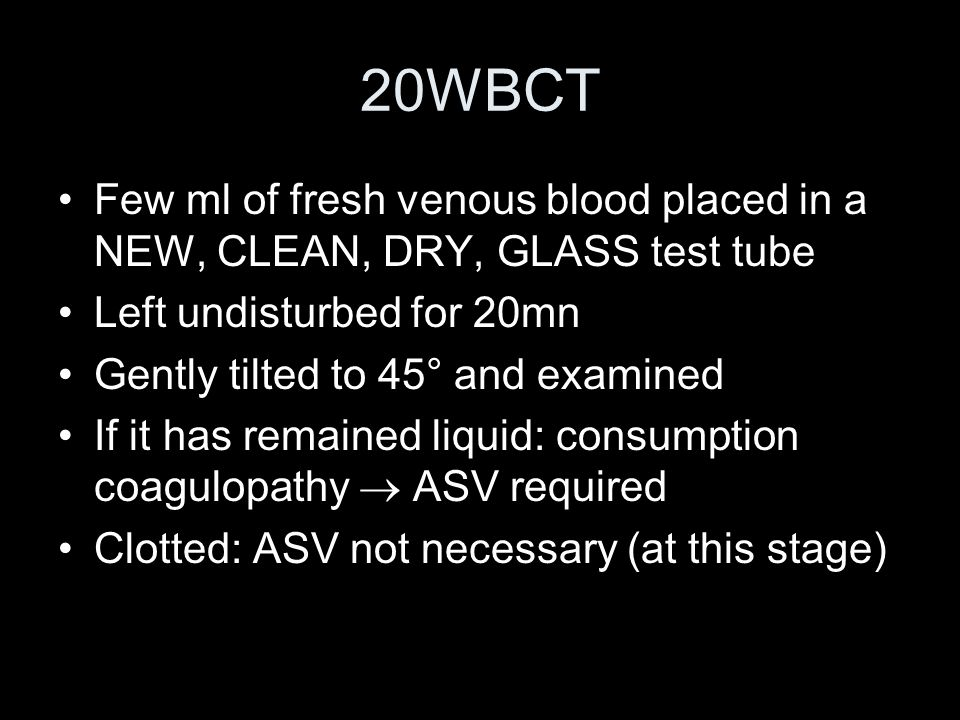 20WBCT Few ml of fresh venous blood placed in a NEW, CLEAN, DRY, GLASS test tube. Left undisturbed for 20mn.
