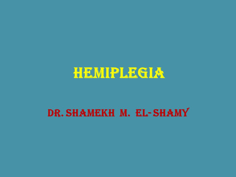 Hemiplegia Dr. Shamekh M. El- Shamy