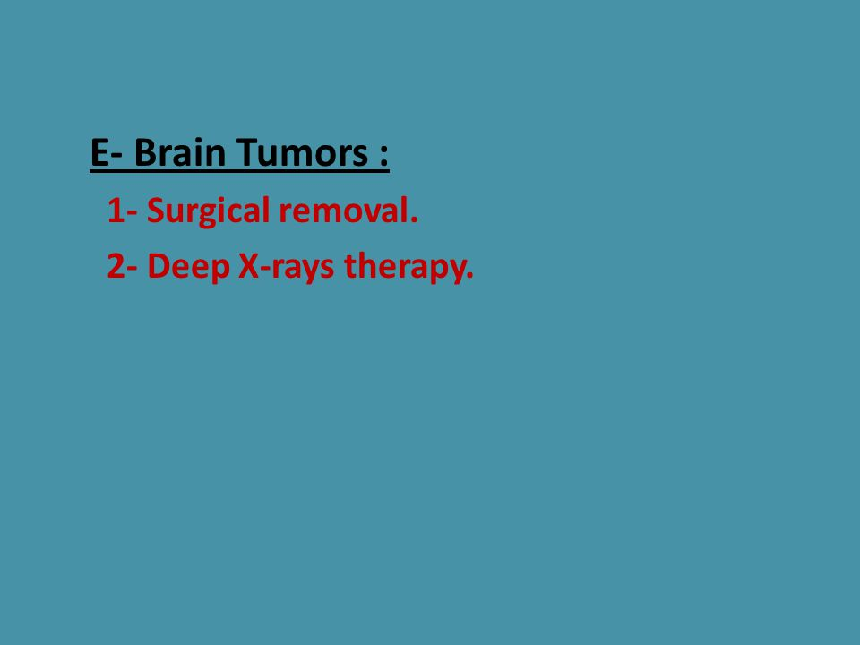 E- Brain Tumors : 1- Surgical removal. 2- Deep X-rays therapy.