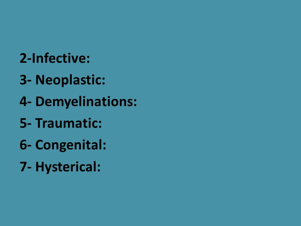 2-Infective: 3- Neoplastic: 4- Demyelinations: 5- Traumatic: 6- Congenital: 7- Hysterical: