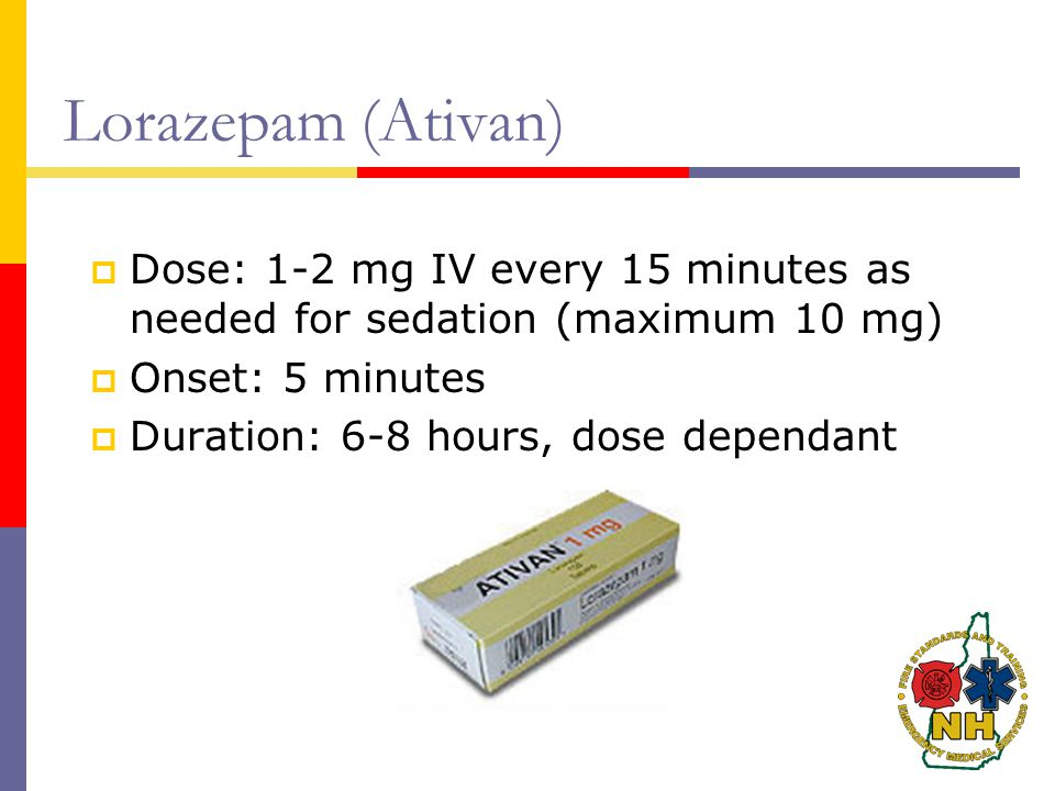 Lorazepam (Ativan) Dose: 1-2 mg IV every 15 minutes as needed for sedation (maximum 10 mg) Onset: 5 minutes.