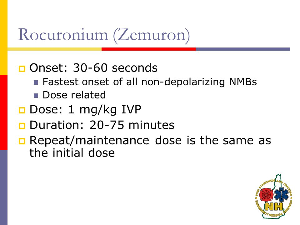 Rocuronium (Zemuron) Onset: 30-60 seconds Dose: 1 mg/kg IVP