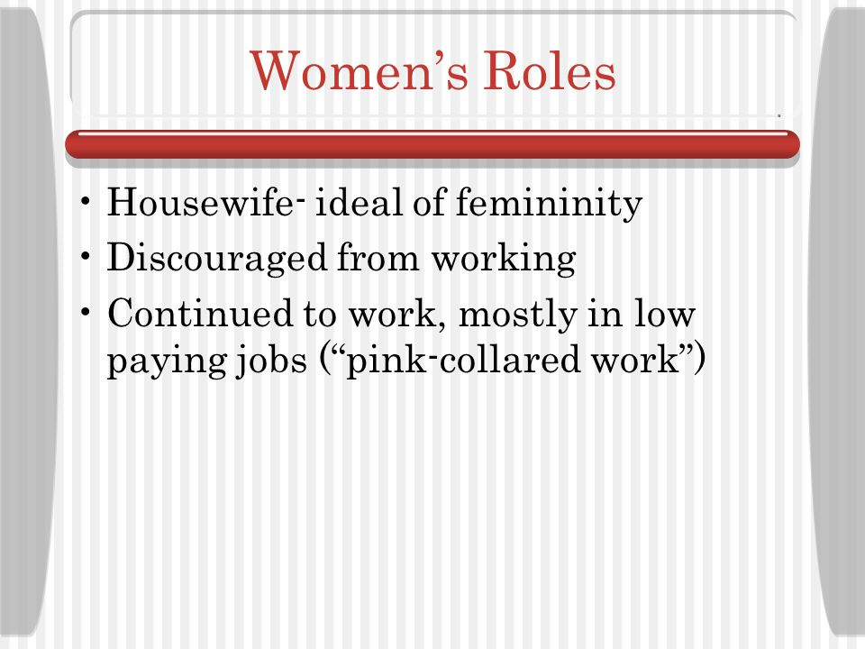 Women's Roles Housewife- ideal of femininity Discouraged from working