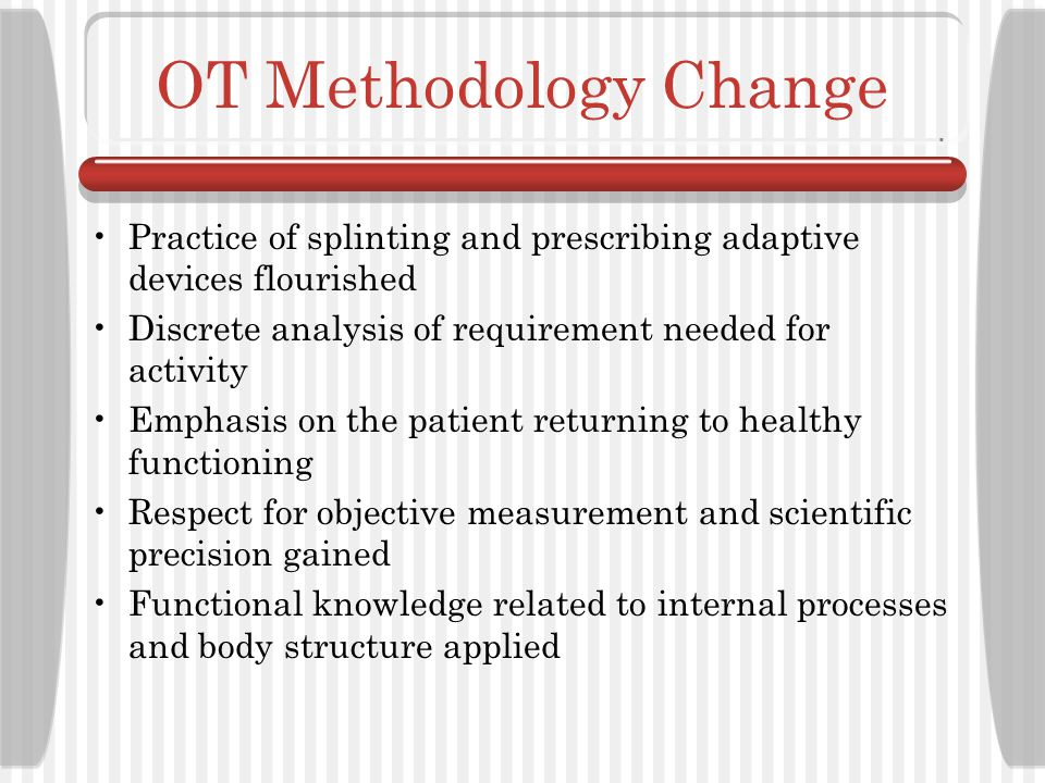 OT Methodology Change Practice of splinting and prescribing adaptive devices flourished. Discrete analysis of requirement needed for activity.