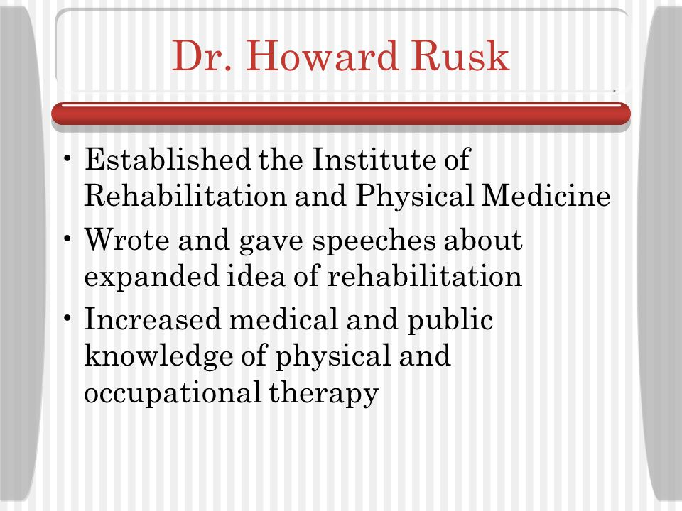 Dr. Howard Rusk Established the Institute of Rehabilitation and Physical Medicine. Wrote and gave speeches about expanded idea of rehabilitation.
