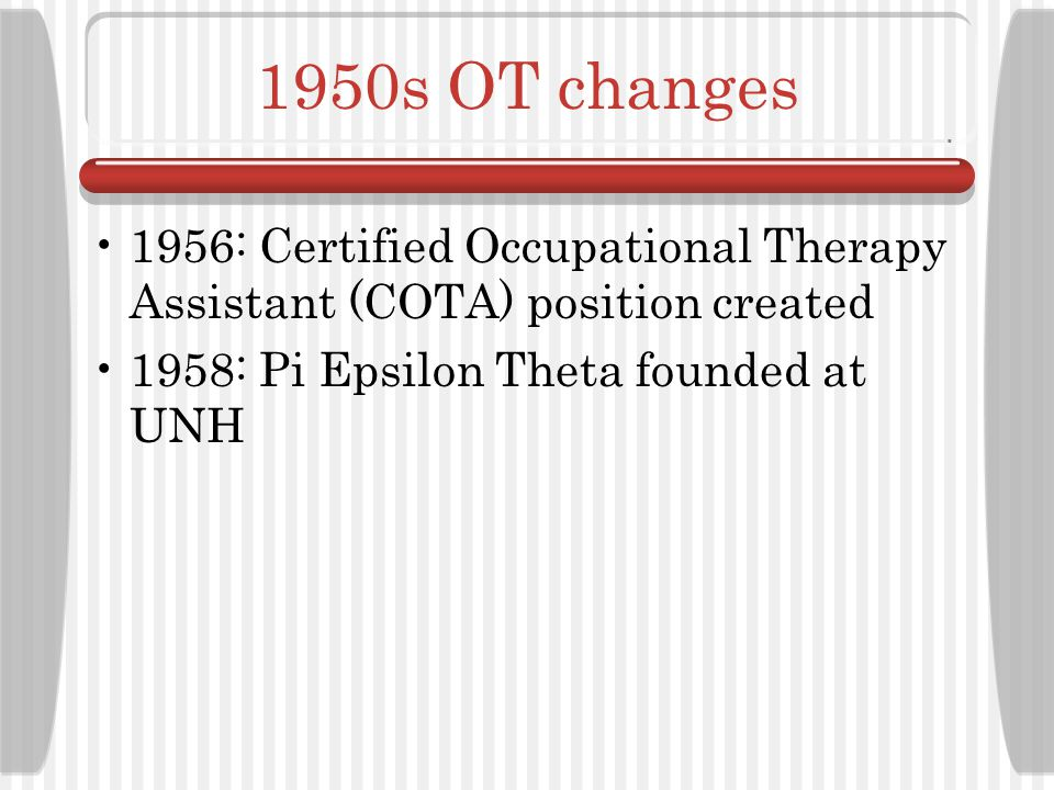 1950s OT changes 1956: Certified Occupational Therapy Assistant (COTA) position created.