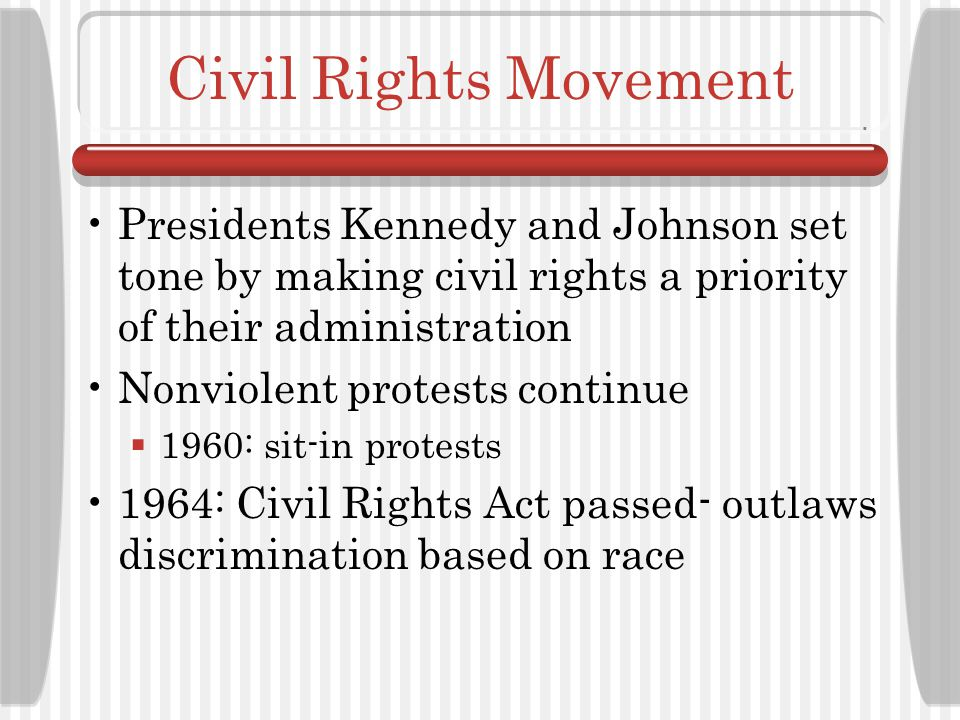 Civil Rights Movement Presidents Kennedy and Johnson set tone by making civil rights a priority of their administration.