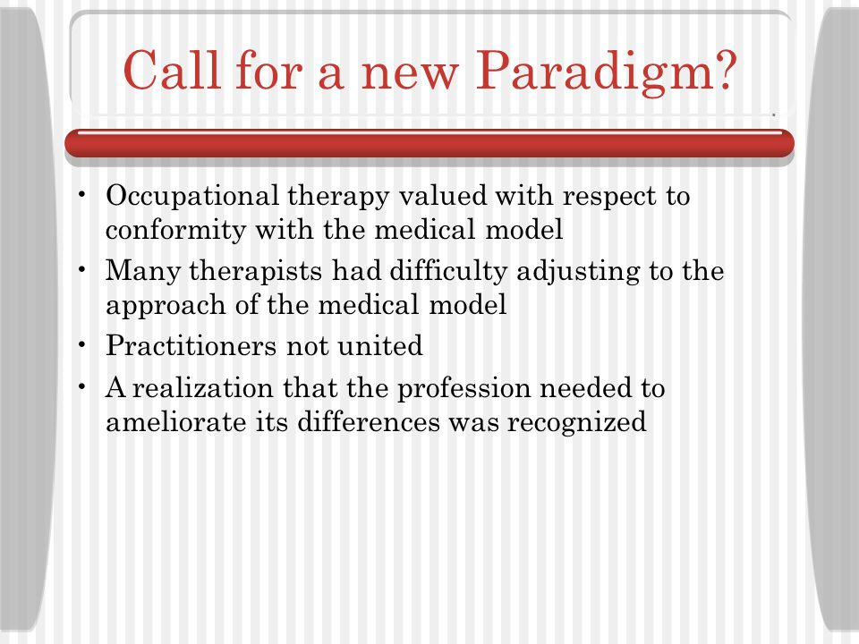 Call for a new Paradigm Occupational therapy valued with respect to conformity with the medical model.
