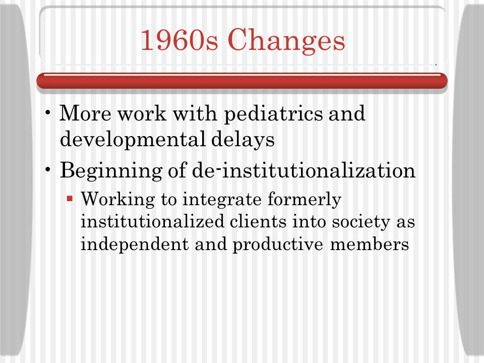 1960s Changes More work with pediatrics and developmental delays