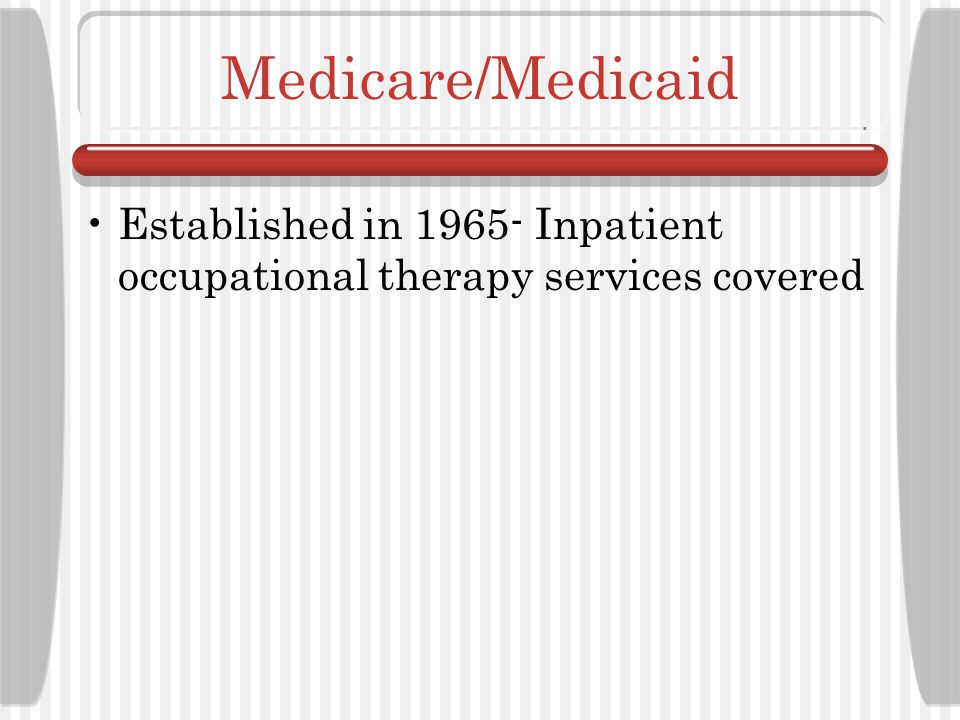 Medicare/Medicaid Established in 1965- Inpatient occupational therapy services covered