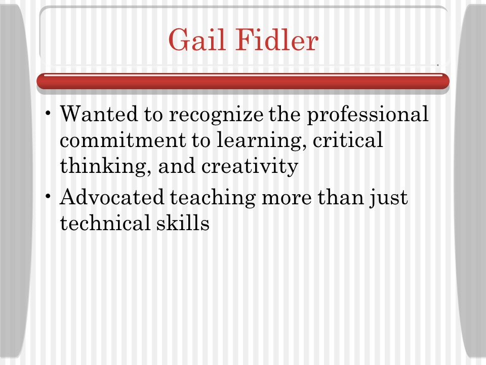 Gail Fidler Wanted to recognize the professional commitment to learning, critical thinking, and creativity.
