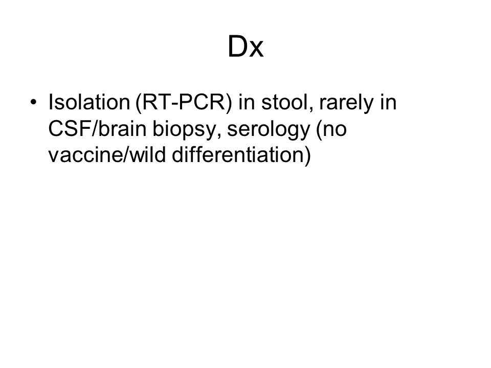 Dx Isolation (RT-PCR) in stool, rarely in CSF/brain biopsy, serology (no vaccine/wild differentiation)