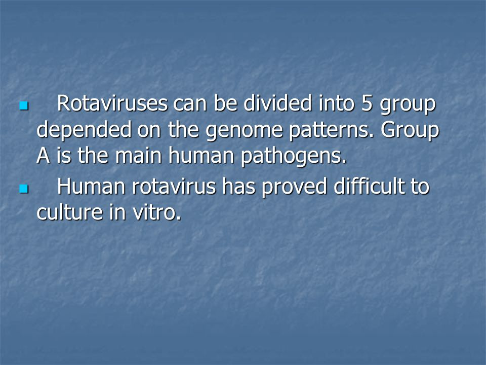 Rotaviruses can be divided into 5 group depended on the genome patterns. Group A is the main human pathogens.