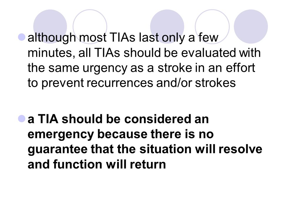 although most TIAs last only a few minutes, all TIAs should be evaluated with the same urgency as a stroke in an effort to prevent recurrences and/or strokes
