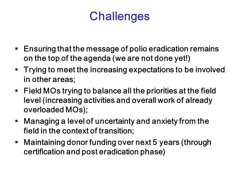 Challenges Ensuring that the message of polio eradication remains on the top of the agenda (we are not done yet!)