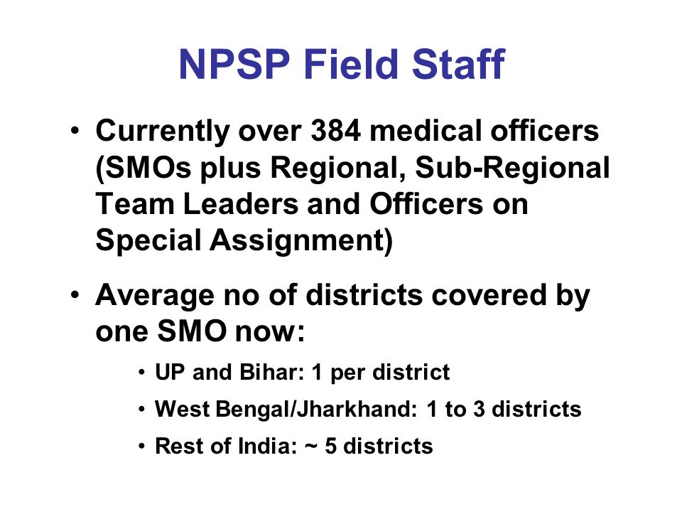 NPSP Field Staff Currently over 384 medical officers (SMOs plus Regional, Sub-Regional Team Leaders and Officers on Special Assignment)