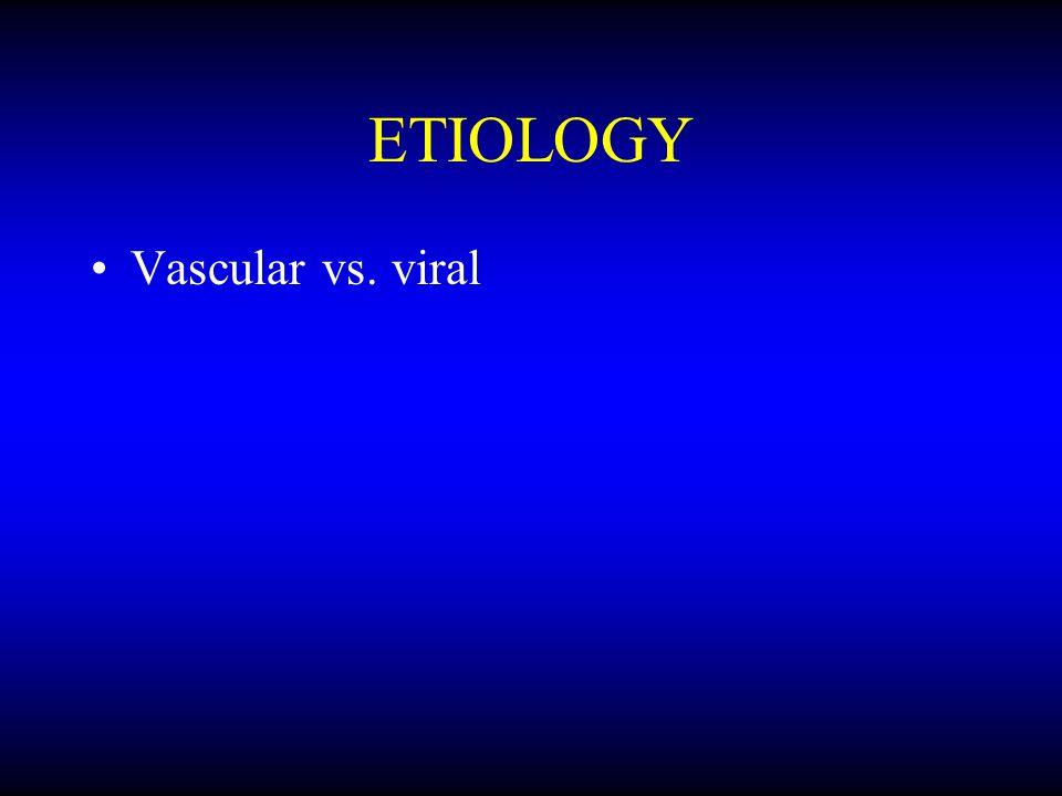 ETIOLOGY Vascular vs. viral