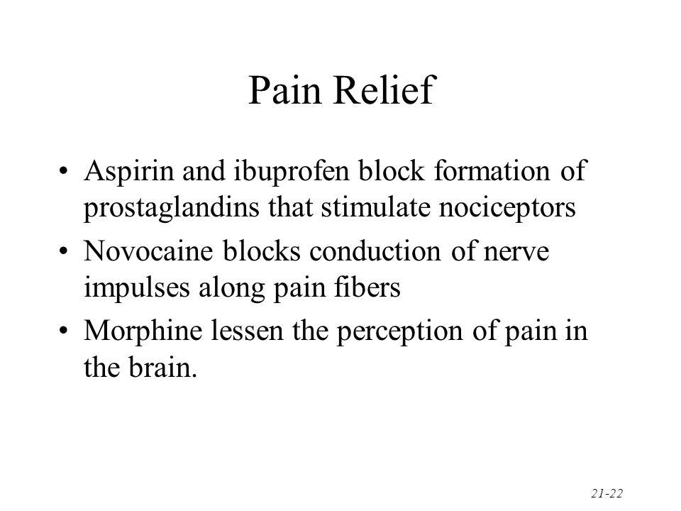 Pain Relief Aspirin and ibuprofen block formation of prostaglandins that stimulate nociceptors.