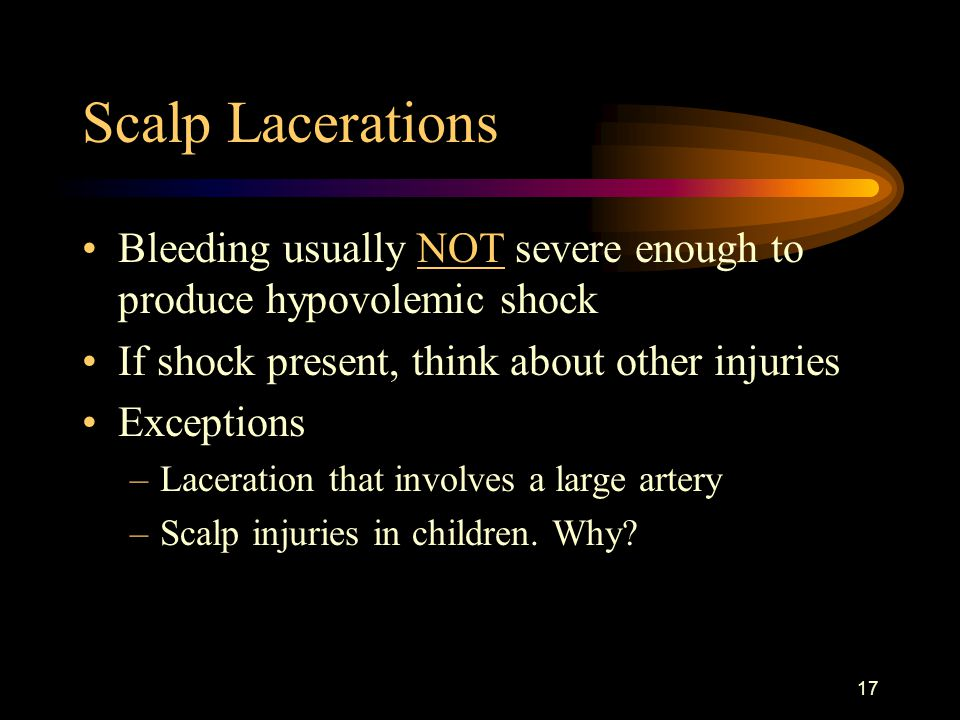 Scalp Lacerations Bleeding usually NOT severe enough to produce hypovolemic shock. If shock present, think about other injuries.