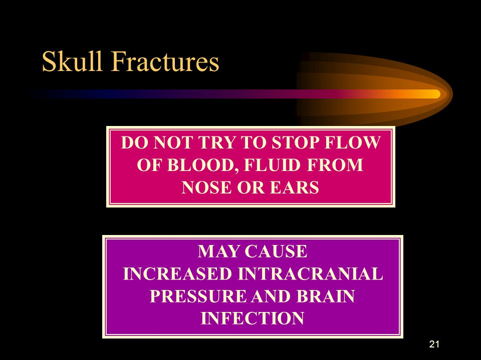 Skull Fractures DO NOT TRY TO STOP FLOW OF BLOOD, FLUID FROM NOSE OR EARS.