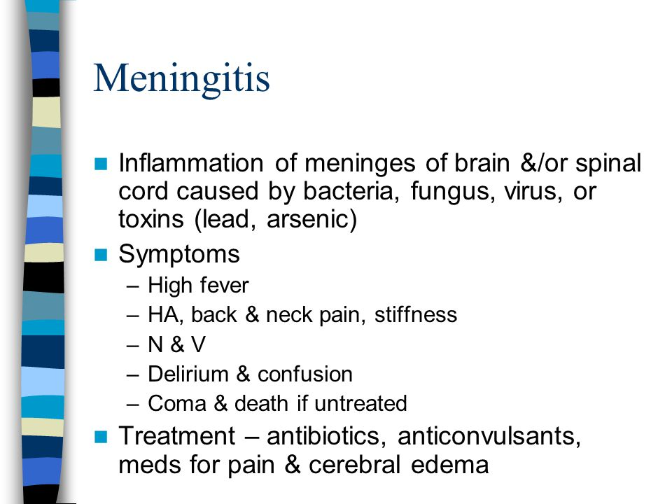 Meningitis Inflammation of meninges of brain &/or spinal cord caused by bacteria, fungus, virus, or toxins (lead, arsenic)